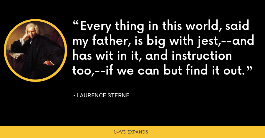 Every thing in this world, said my father, is big with jest,--and has wit in it, and instruction too,--if we can but find it out. - Laurence Sterne