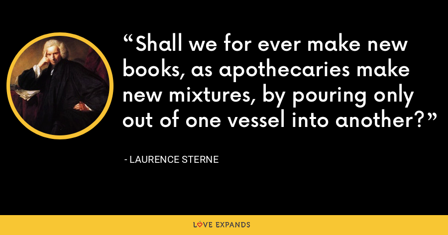 Shall we for ever make new books, as apothecaries make new mixtures, by pouring only out of one vessel into another? - Laurence Sterne