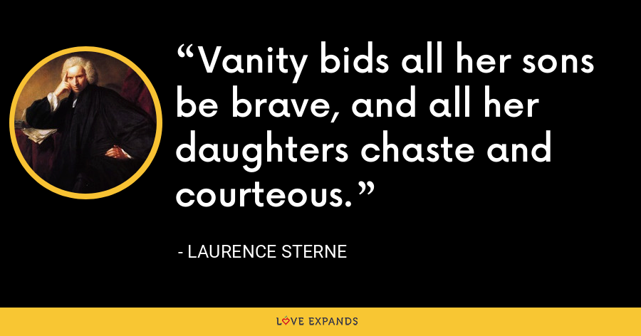 Vanity bids all her sons be brave, and all her daughters chaste and courteous. - Laurence Sterne