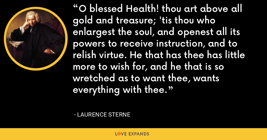 O blessed Health! thou art above all gold and treasure; 'tis thou who enlargest the soul, and openest all its powers to receive instruction, and to relish virtue. He that has thee has little more to wish for, and he that is so wretched as to want thee, wants everything with thee. - Laurence Sterne