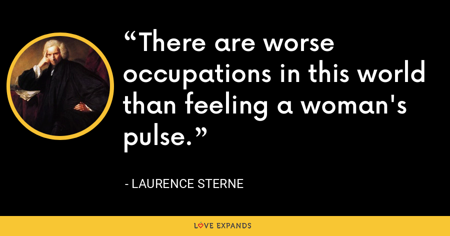 There are worse occupations in this world than feeling a woman's pulse. - Laurence Sterne
