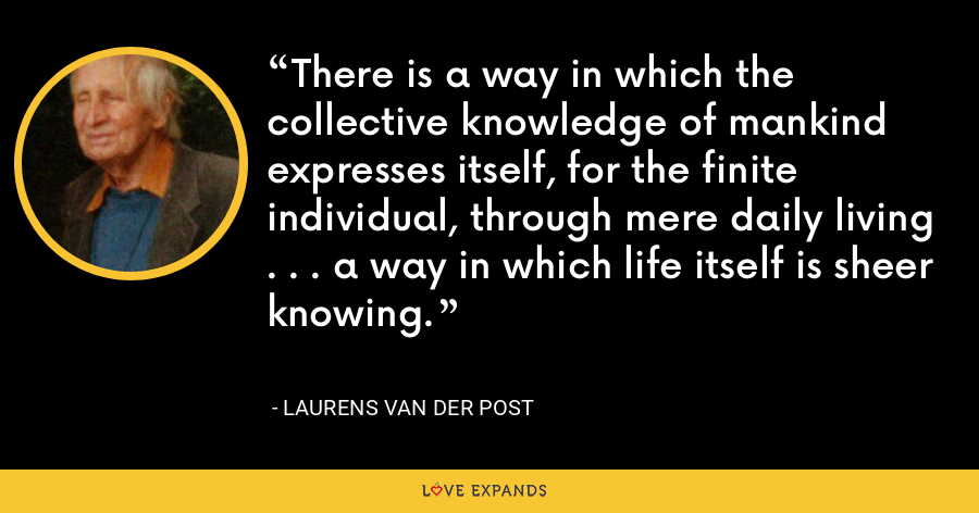 There is a way in which the collective knowledge of mankind expresses itself, for the finite individual, through mere daily living . . . a way in which life itself is sheer knowing. - Laurens van der Post