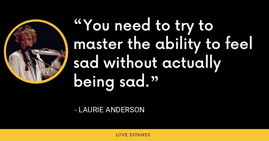 You need to try to master the ability to feel sad without actually being sad. - Laurie Anderson