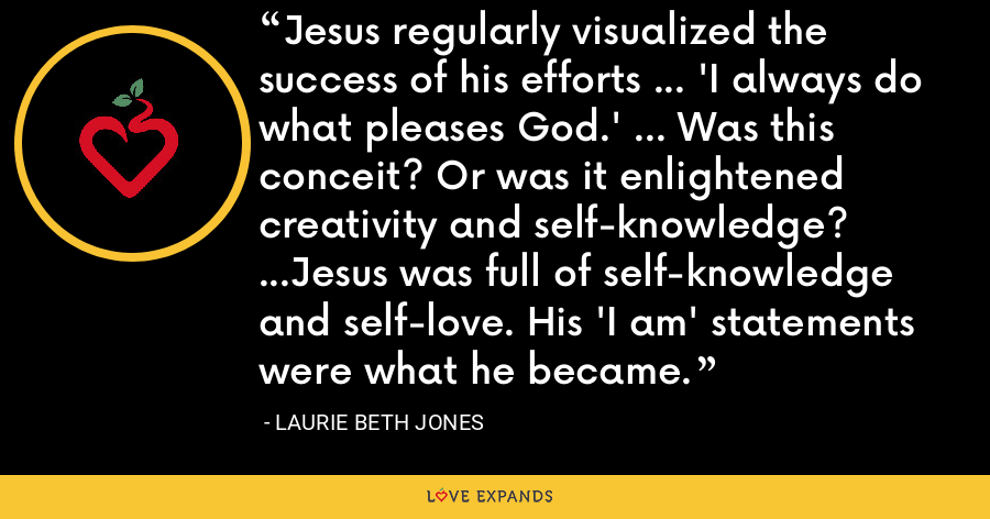 Jesus regularly visualized the success of his efforts ... 'I always do what pleases God.' ... Was this conceit? Or was it enlightened creativity and self-knowledge? ...Jesus was full of self-knowledge and self-love. His 'I am' statements were what he became. - Laurie Beth Jones
