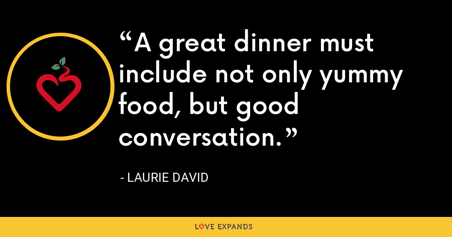 A great dinner must include not only yummy food, but good conversation. - Laurie David
