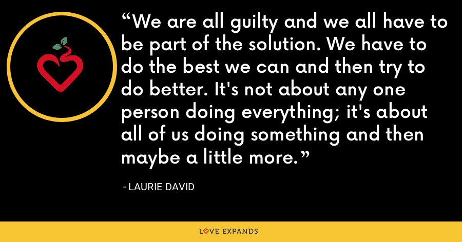 We are all guilty and we all have to be part of the solution. We have to do the best we can and then try to do better. It's not about any one person doing everything; it's about all of us doing something and then maybe a little more. - Laurie David