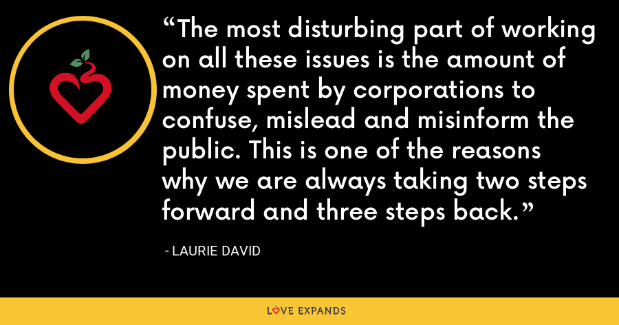 The most disturbing part of working on all these issues is the amount of money spent by corporations to confuse, mislead and misinform the public. This is one of the reasons why we are always taking two steps forward and three steps back. - Laurie David