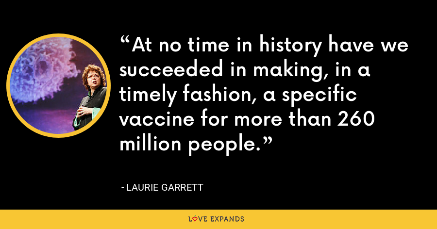At no time in history have we succeeded in making, in a timely fashion, a specific vaccine for more than 260 million people. - Laurie Garrett