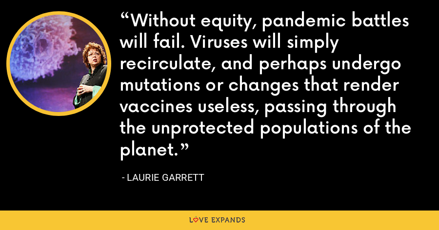Without equity, pandemic battles will fail. Viruses will simply recirculate, and perhaps undergo mutations or changes that render vaccines useless, passing through the unprotected populations of the planet. - Laurie Garrett