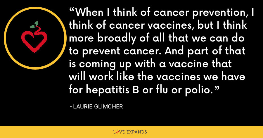 When I think of cancer prevention, I think of cancer vaccines, but I think more broadly of all that we can do to prevent cancer. And part of that is coming up with a vaccine that will work like the vaccines we have for hepatitis B or flu or polio. - Laurie Glimcher