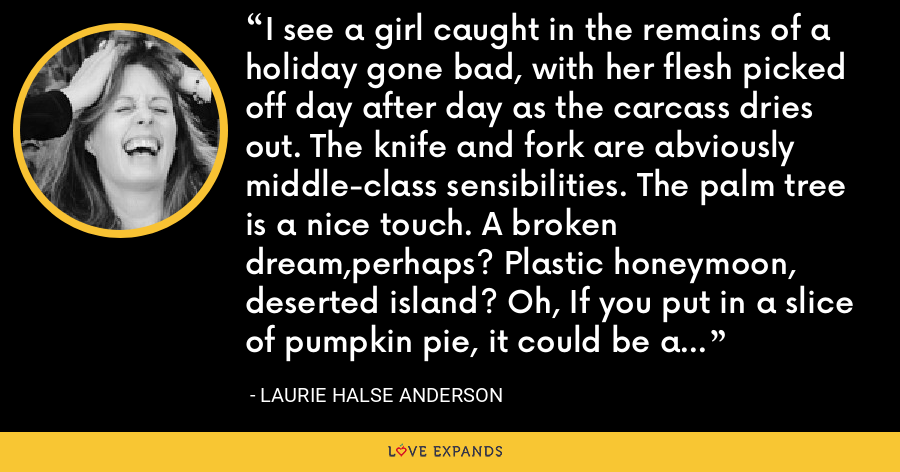I see a girl caught in the remains of a holiday gone bad, with her flesh picked off day after day as the carcass dries out. The knife and fork are abviously middle-class sensibilities. The palm tree is a nice touch. A broken dream,perhaps? Plastic honeymoon, deserted island? Oh, If you put in a slice of pumpkin pie, it could be a desserted island! (Pg 64) - Laurie Halse Anderson