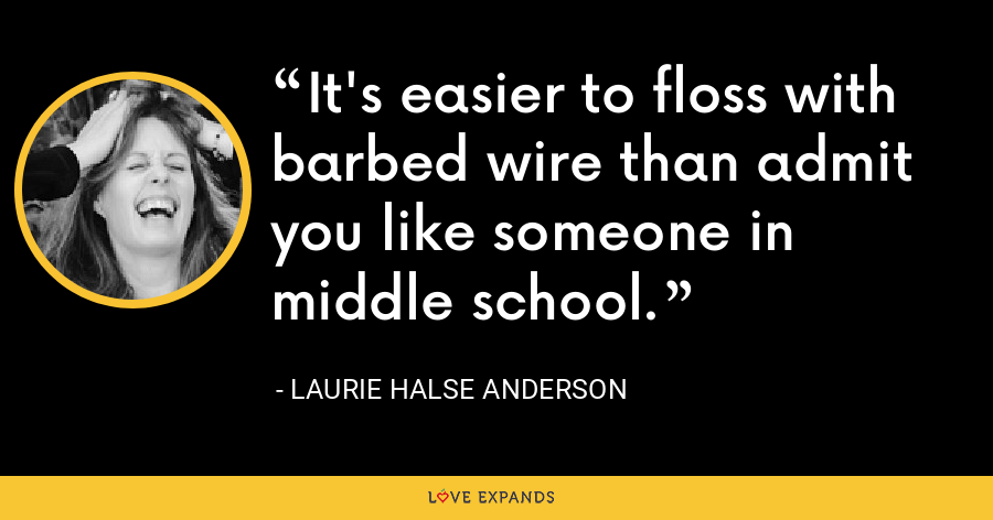 It's easier to floss with barbed wire than admit you like someone in middle school. - Laurie Halse Anderson
