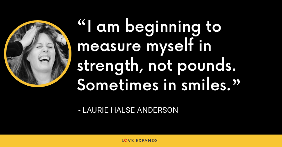 I am beginning to measure myself in strength, not pounds. Sometimes in smiles. - Laurie Halse Anderson