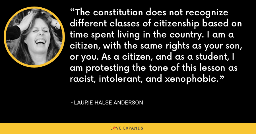 The constitution does not recognize different classes of citizenship based on time spent living in the country. I am a citizen, with the same rights as your son, or you. As a citizen, and as a student, I am protesting the tone of this lesson as racist, intolerant, and xenophobic. - Laurie Halse Anderson