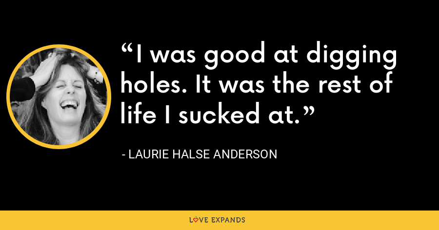 I was good at digging holes. It was the rest of life I sucked at. - Laurie Halse Anderson