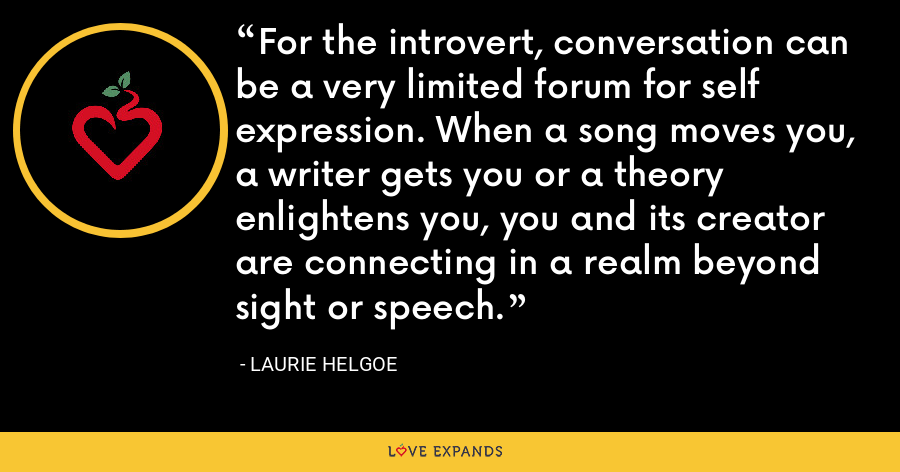 For the introvert, conversation can be a very limited forum for self expression. When a song moves you, a writer gets you or a theory enlightens you, you and its creator are connecting in a realm beyond sight or speech. - Laurie Helgoe