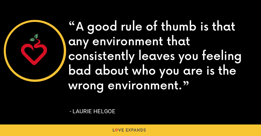 A good rule of thumb is that any environment that consistently leaves you feeling bad about who you are is the wrong environment. - Laurie Helgoe
