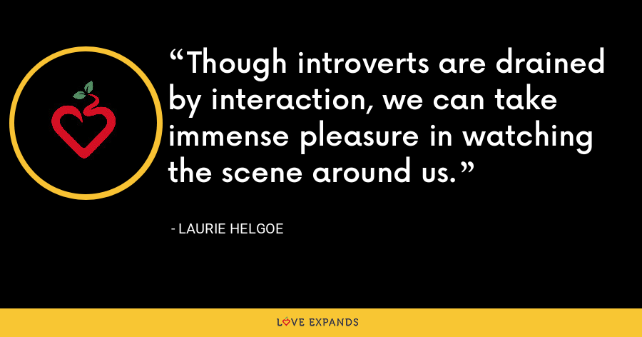 Though introverts are drained by interaction, we can take immense pleasure in watching the scene around us. - Laurie Helgoe