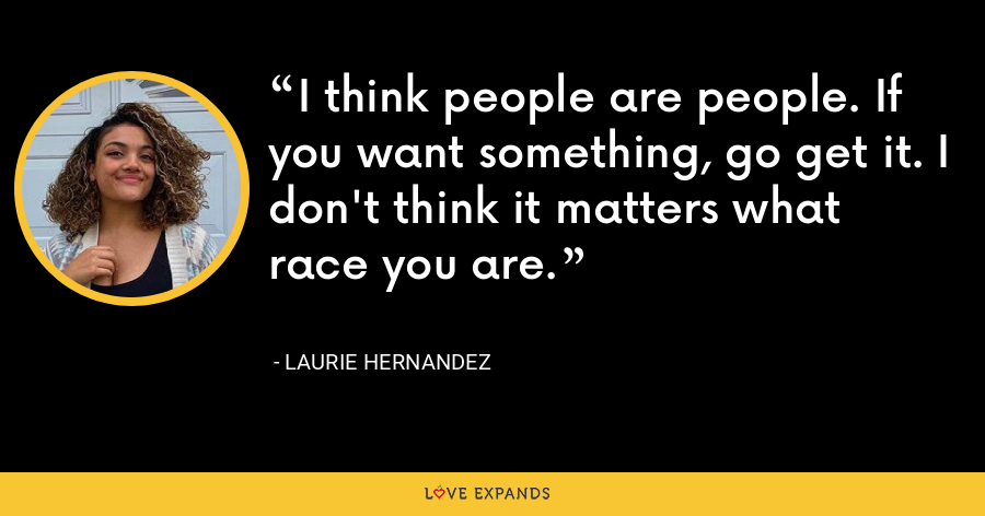 I think people are people. If you want something, go get it. I don't think it matters what race you are. - Laurie Hernandez