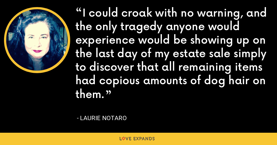 I could croak with no warning, and the only tragedy anyone would experience would be showing up on the last day of my estate sale simply to discover that all remaining items had copious amounts of dog hair on them. - Laurie Notaro