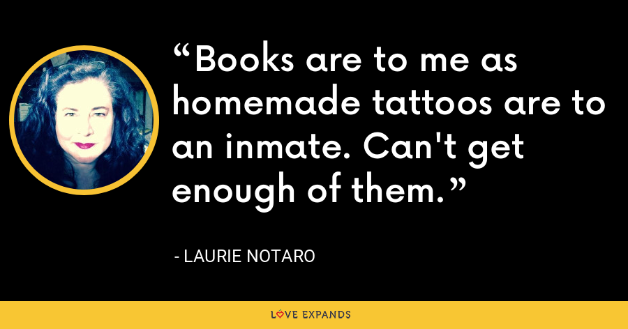 Books are to me as homemade tattoos are to an inmate. Can't get enough of them. - Laurie Notaro