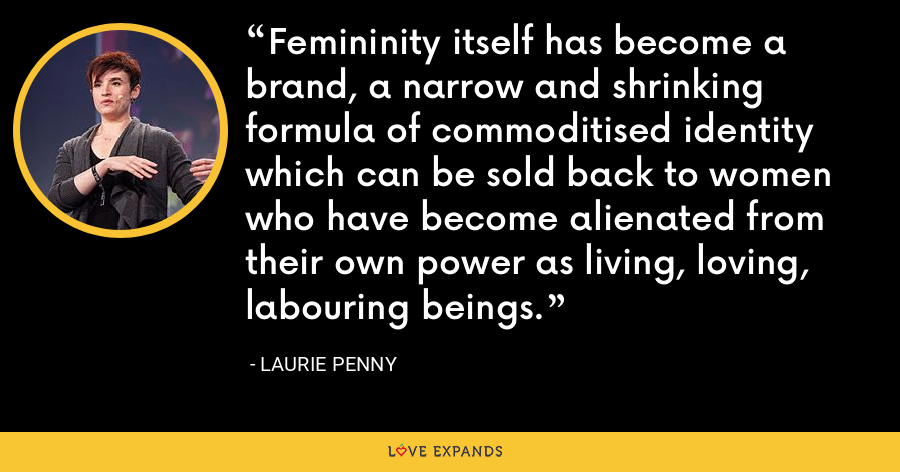 Femininity itself has become a brand, a narrow and shrinking formula of commoditised identity which can be sold back to women who have become alienated from their own power as living, loving, labouring beings. - Laurie Penny