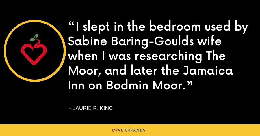 I slept in the bedroom used by Sabine Baring-Goulds wife when I was researching The Moor, and later the Jamaica Inn on Bodmin Moor. - Laurie R. King