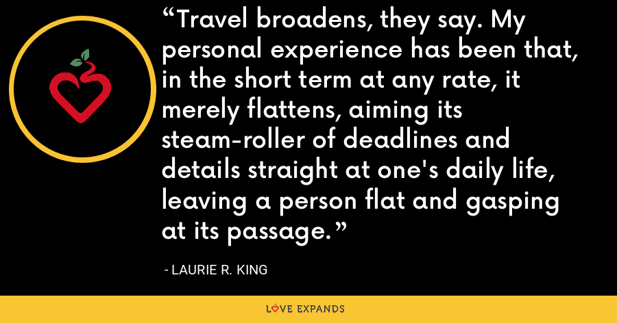 Travel broadens, they say. My personal experience has been that, in the short term at any rate, it merely flattens, aiming its steam-roller of deadlines and details straight at one's daily life, leaving a person flat and gasping at its passage. - Laurie R. King