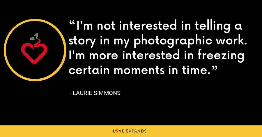 I'm not interested in telling a story in my photographic work. I'm more interested in freezing certain moments in time. - Laurie Simmons