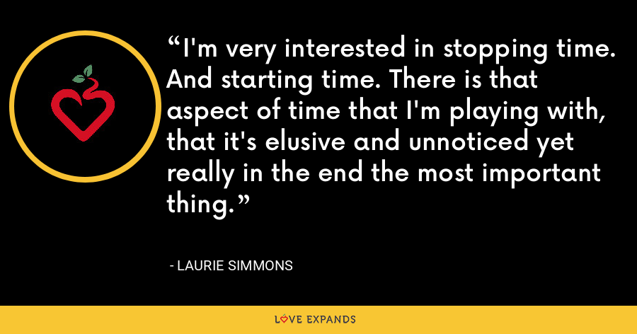 I'm very interested in stopping time. And starting time. There is that aspect of time that I'm playing with, that it's elusive and unnoticed yet really in the end the most important thing. - Laurie Simmons
