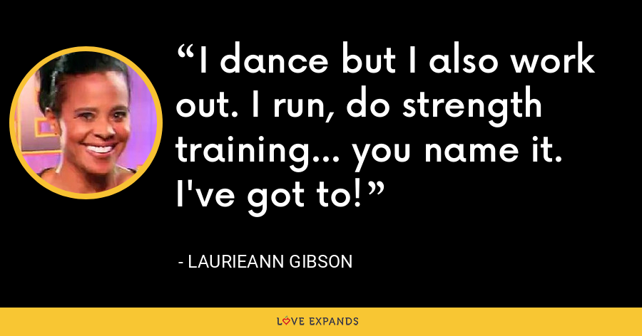 I dance but I also work out. I run, do strength training... you name it. I've got to! - Laurieann Gibson