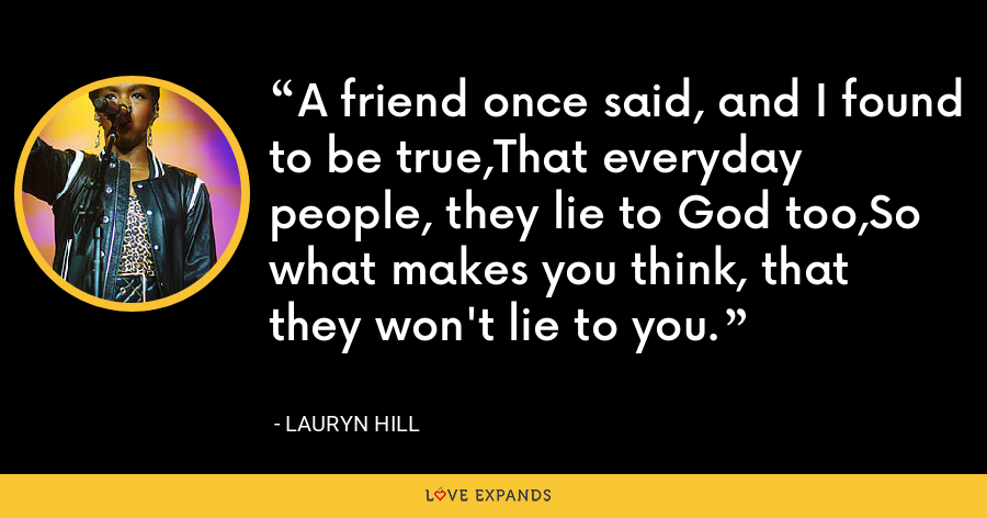 A friend once said, and I found to be true,That everyday people, they lie to God too,So what makes you think, that they won't lie to you. - Lauryn Hill