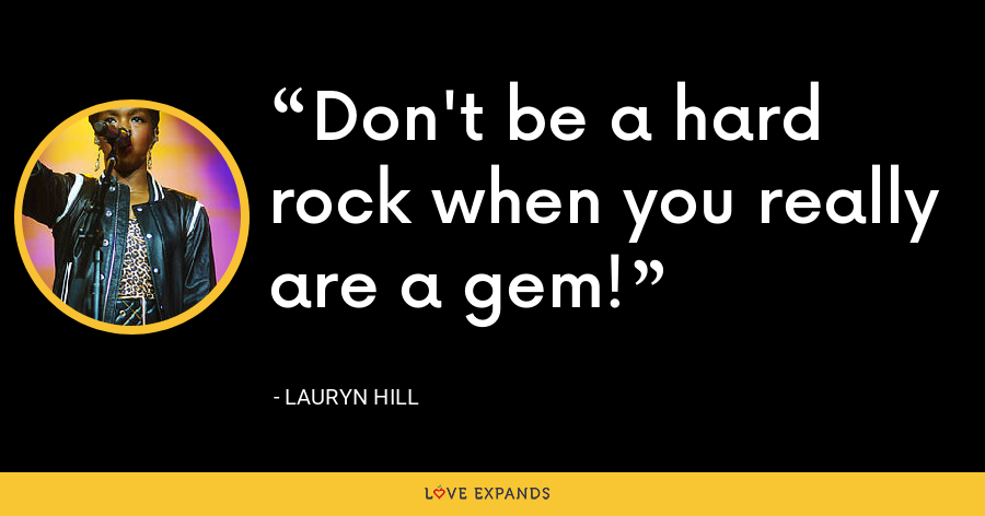 Don't be a hard rock when you really are a gem! - Lauryn Hill