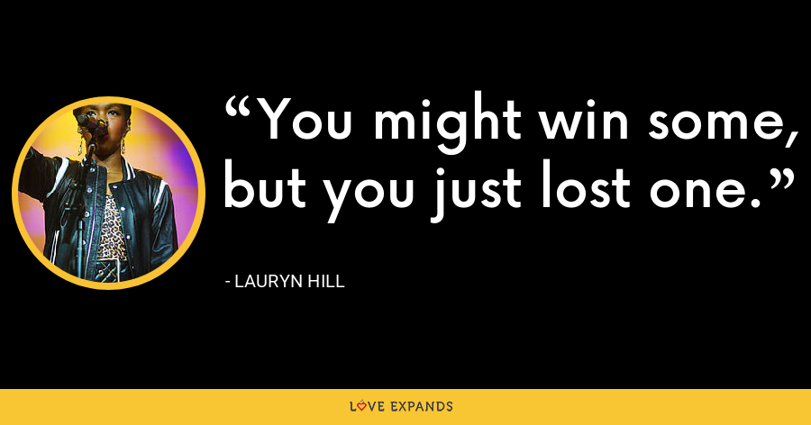 You might win some, but you just lost one. - Lauryn Hill