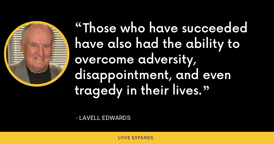 Those who have succeeded have also had the ability to overcome adversity, disappointment, and even tragedy in their lives. - LaVell Edwards