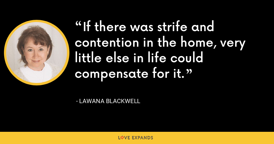 If there was strife and contention in the home, very little else in life could compensate for it. - Lawana Blackwell