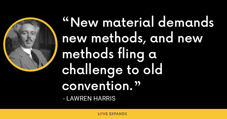 New material demands new methods, and new methods fling a challenge to old convention. - Lawren Harris