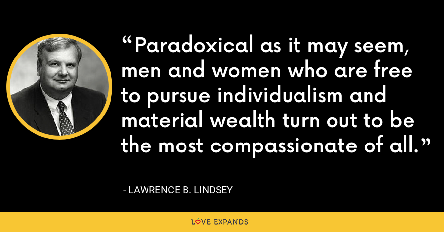 Paradoxical as it may seem, men and women who are free to pursue individualism and material wealth turn out to be the most compassionate of all. - Lawrence B. Lindsey