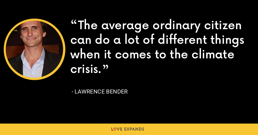 The average ordinary citizen can do a lot of different things when it comes to the climate crisis. - Lawrence Bender