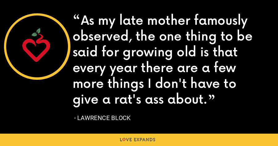 As my late mother famously observed, the one thing to be said for growing old is that every year there are a few more things I don't have to give a rat's ass about. - Lawrence Block