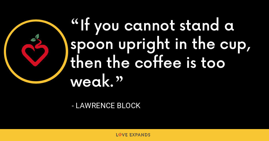 If you cannot stand a spoon upright in the cup, then the coffee is too weak. - Lawrence Block