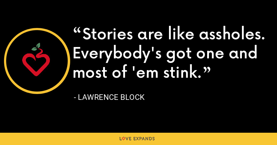 Stories are like assholes. Everybody's got one and most of 'em stink. - Lawrence Block