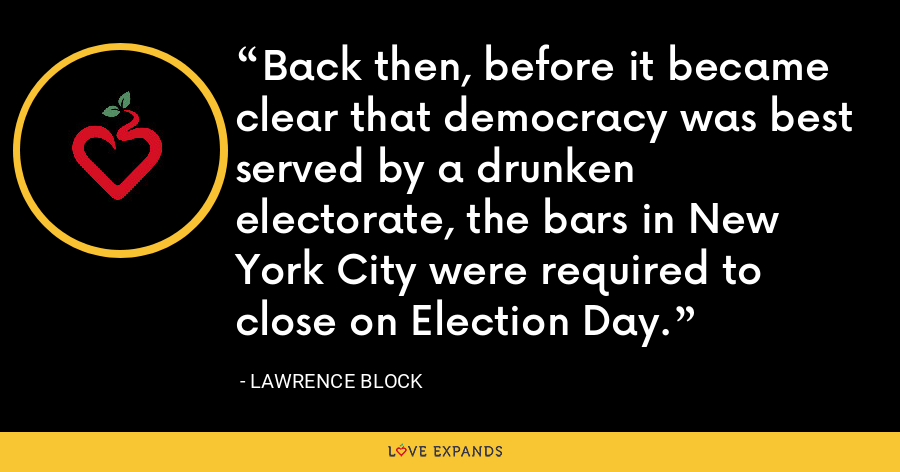 Back then, before it became clear that democracy was best served by a drunken electorate, the bars in New York City were required to close on Election Day. - Lawrence Block