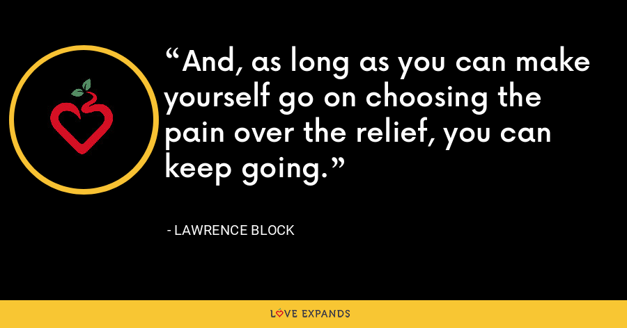 And, as long as you can make yourself go on choosing the pain over the relief, you can keep going. - Lawrence Block