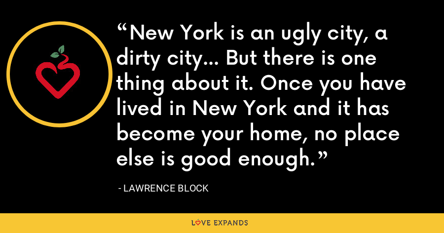 New York is an ugly city, a dirty city... But there is one thing about it. Once you have lived in New York and it has become your home, no place else is good enough. - Lawrence Block