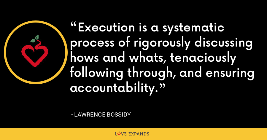 Execution is a systematic process of rigorously discussing hows and whats, tenaciously following through, and ensuring accountability. - Lawrence Bossidy