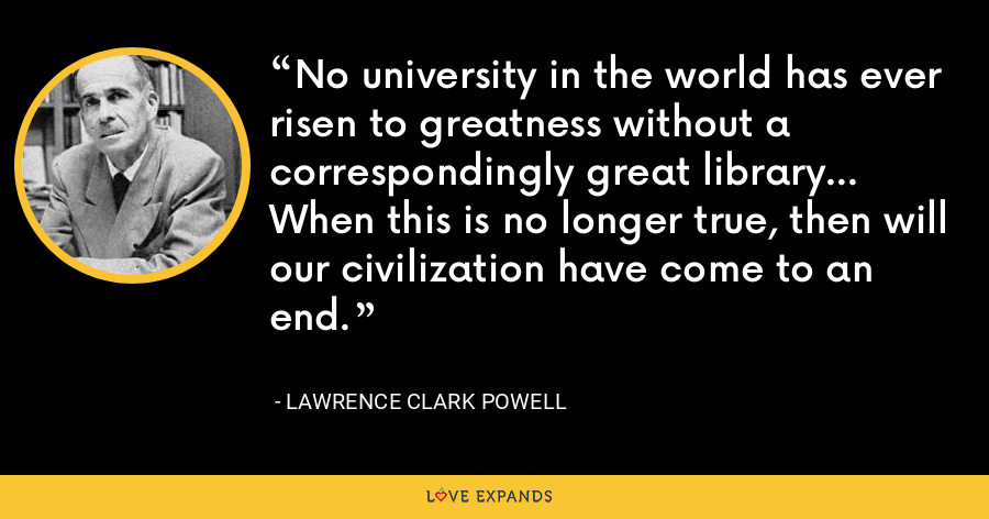 No university in the world has ever risen to greatness without a correspondingly great library... When this is no longer true, then will our civilization have come to an end. - Lawrence Clark Powell