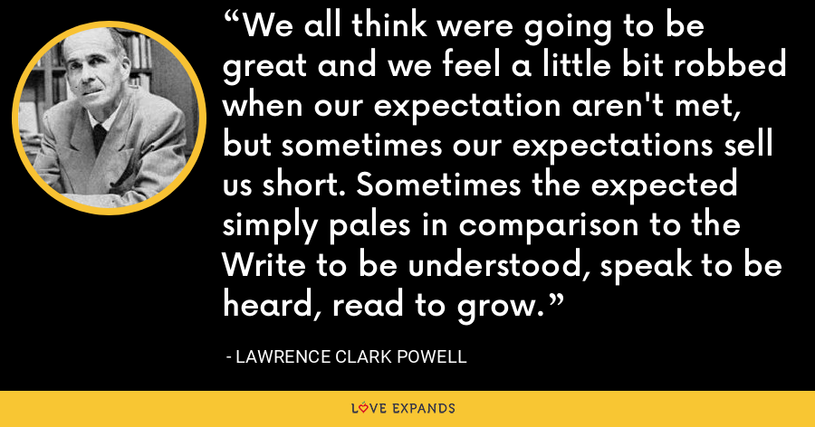 We all think were going to be great and we feel a little bit robbed when our expectation aren't met, but sometimes our expectations sell us short. Sometimes the expected simply pales in comparison to the Write to be understood, speak to be heard, read to grow. - Lawrence Clark Powell
