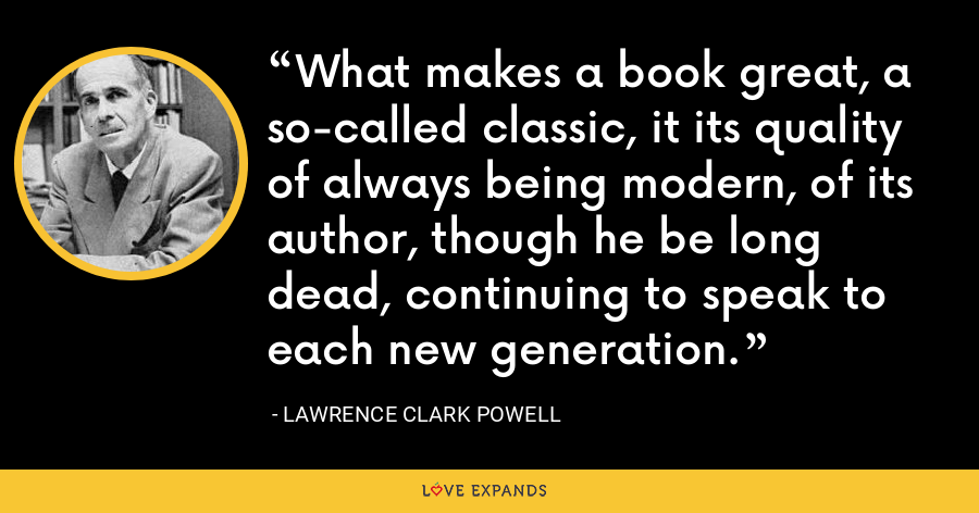 What makes a book great, a so-called classic, it its quality of always being modern, of its author, though he be long dead, continuing to speak to each new generation. - Lawrence Clark Powell