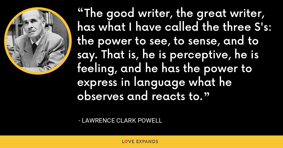 The good writer, the great writer, has what I have called the three S's: the power to see, to sense, and to say. That is, he is perceptive, he is feeling, and he has the power to express in language what he observes and reacts to. - Lawrence Clark Powell